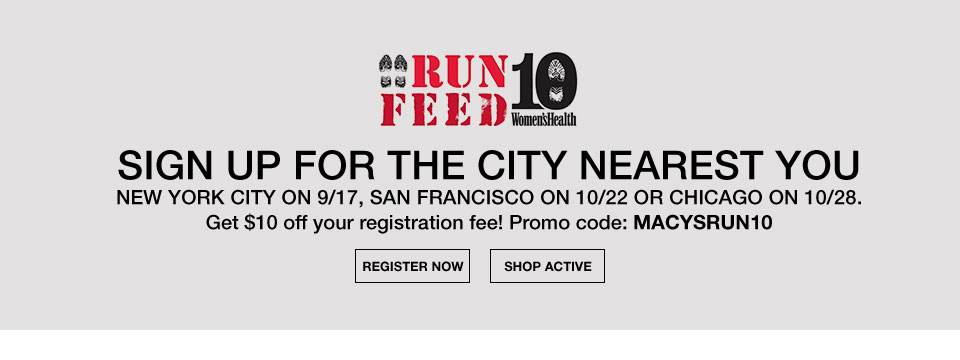 run feed. 10 women's health. sign up for the city nearest you. new york city on 9/17, san francisco on 10/22 or chicago on 10/28. get 10 dollars off your registration fee! promo code: macysrun10