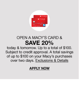 open a macy's card and save 20 percent today and tomorrow. up to a total of 100 dollars. subject to credit approval. a total savings of up to 100 dollars on your macy's purchases over two days.