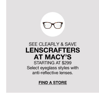 see clearly and save lenscrafters at macy's. starting at 299 dollars. select eyeglass styles with anti-reflective lenses.