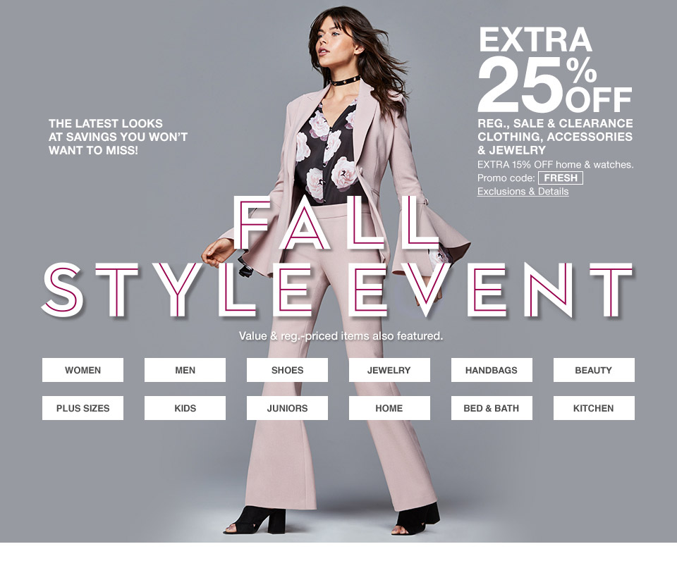 the latest looks at savings you wont want to miss! extra 25 percent off regular sale and clearance clothing, accessories and jewelry. extra 15 percent off home and watches. promo code. fresh. fall style event. value and regular priced items also featured.