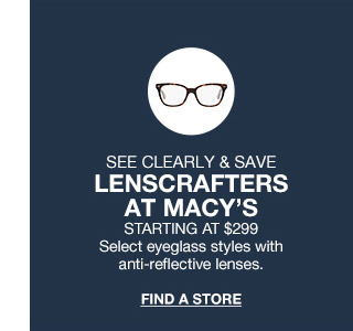 see clearly and save! lenscrafters at macys. starting at $299. select eyeglass styles with anti-reflective lenses.