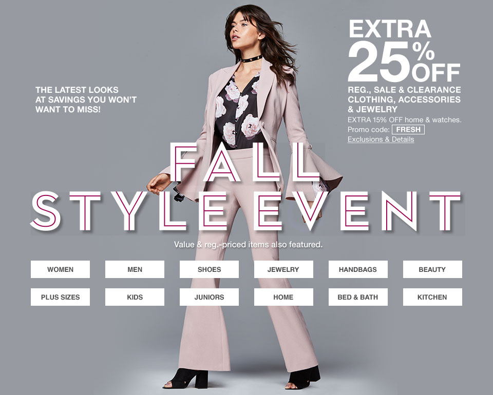 the latest looks at savings you won't want to miss! extra 25 percent off regular sale and clearance clothing, accessories and jewelry. extra 15 percent off home and watches. promo code: fresh. Fall Style Event. Value and regular priced items also featured.