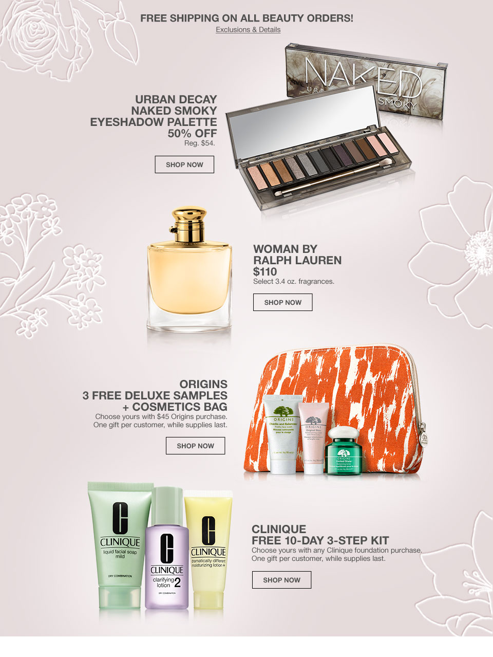 free shipping on all beauty orders! Urban Decay Naked Smoky Eyeshadow Palette 50 percent off. Regular 54 dollars. Woman by Ralph Lauren 110 dollars. Select 3.4 oz fragrances. Origins 3 free deluxe samples plus cosmetics bag. Choose yours with 45 dollar Origins purchase. One gift per customer, while supplies last. Clinique Free 10 day 3 step kit. Choose yours with any Clinique foundation purchase. One gift per customer, while supplies last.