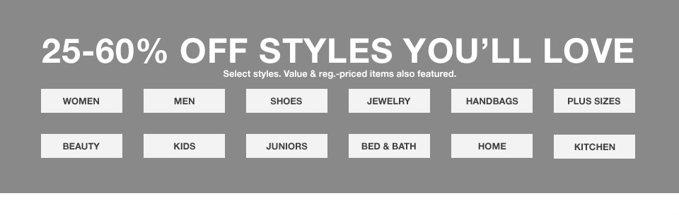 25 percent to 60 percent off styles you will love. select styles. value and regular priced items also featured.