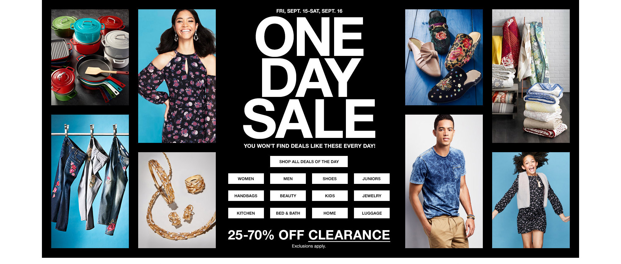 friday, september 15th to saturday, september 16th one day sale. you won't find deals like these every day! 25 percent to 70 percent clearance. exclusions apply.