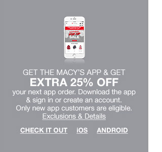 get the macys app and get extra 25 percent off your next app order. download the app and sign in or create an account. only new app customers are eligible.