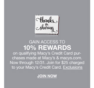 gain access to 10 percent rewards on qualifying macys credit card purchases made at macys and macys.com. now through december 31st. join for $25 charged to your macys credit card.