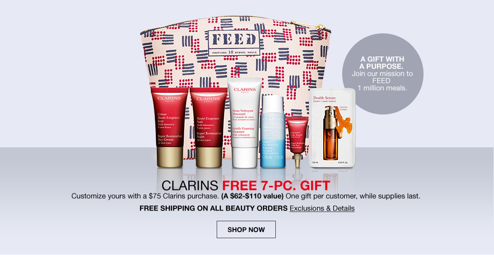 A gift with a purpose. Join our mission to feed 1 million meals. Clarins free 7 piece gift. Customize yours with a 75 dollar clarins purchase. A 62 to 110 dollar value. One gift per customer, while supplies last. Free shipping on all beauty orders.