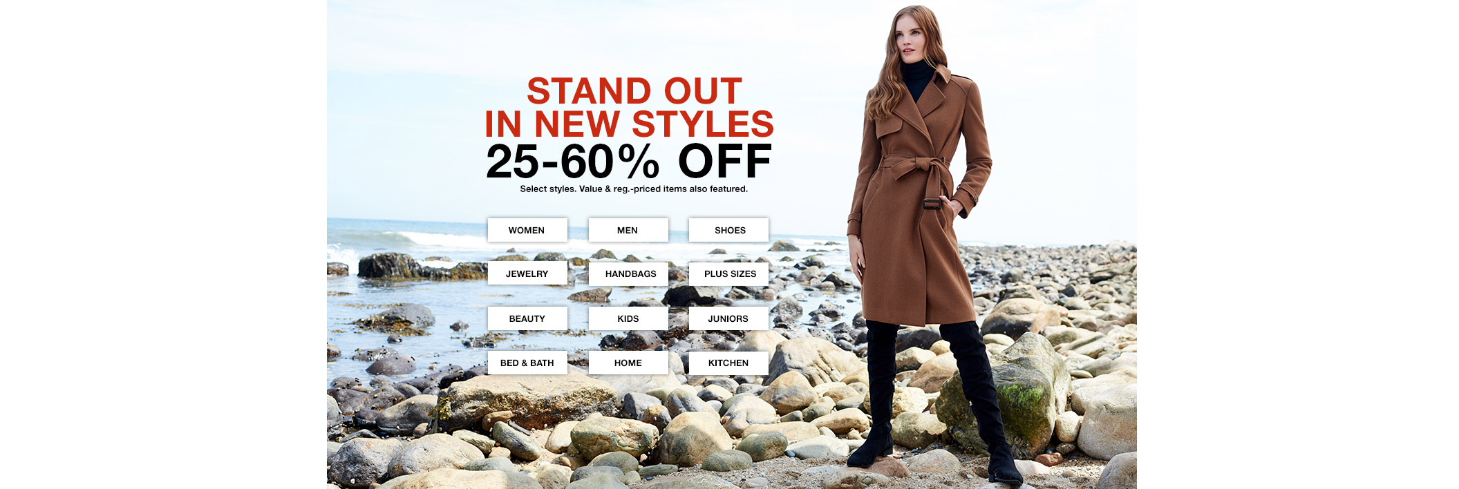 stand out in new styles 25 percent to 60 percent off. select styles. value and regular priced items also featured.