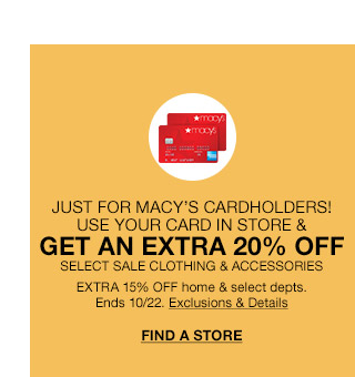 just for macys cardholders! use your card in store and get an extra 20 percent off. select sale clothing and accessories. extra 15 percent off home and select departments. ends october 22nd.