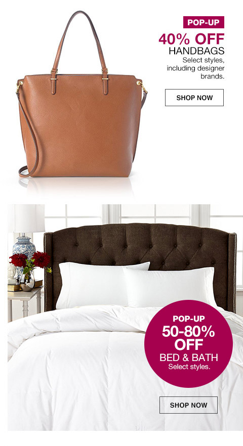 pop-up 40 percent off handbags. select styles, including designer brands. pop-up 50 percent to 80 percent off bed and bath. select styles.