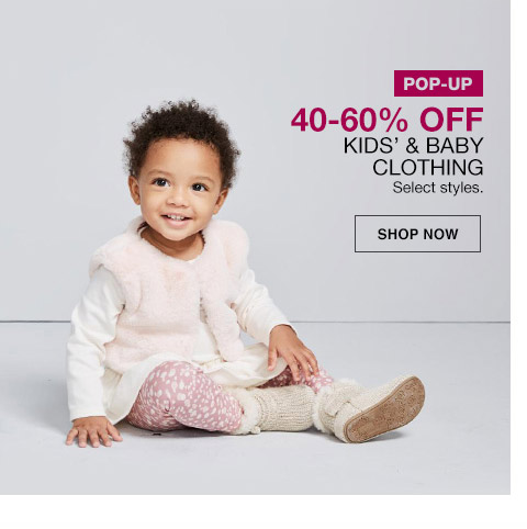 pop-up 40 percent to 60 percent off kids and baby clothing. select styles.