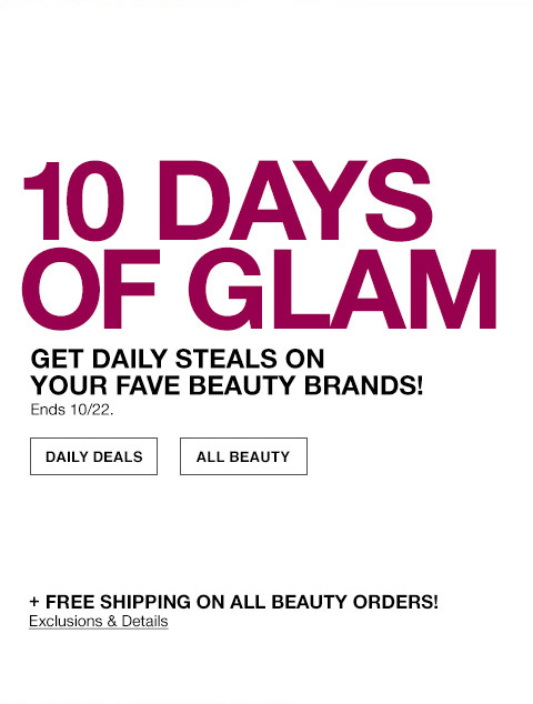 10 days of glam. get daily steals on your fave beauty brands! ends october 22nd. plus free shipping on all beauty orders! exclusions apply.