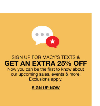 sign up for macys texts and get an extra 25 percent off. now you can be the first to know about our upcoming sales, events and more! exclusions apply.
