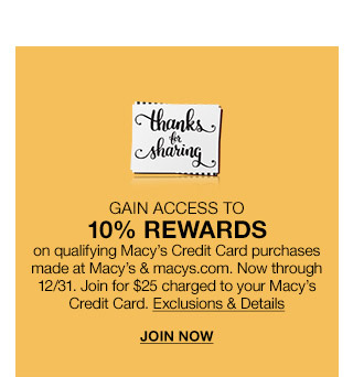 thanks for sharing. gain access to 10 percent rewards on qualifying macys credit card purchases made at macys and macys.com. now through december 31st. join for $25 charged to your macys credit card.