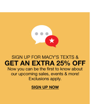 Sign up for Macy's texts and get an extra twenty five percent off. Now you can be the first to know about our upcoming sales, events and more! Exclusions apply.