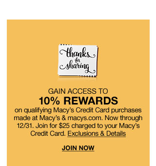 Gain access to ten percent rewards on qualifying Macy's Credit Card purchases made at Macy's and macys dot com. Now through december thirty first. Join for twenty five dollars charged to your macy's credit card.