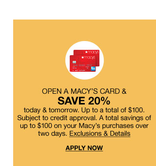Open a Macy's card and save twenty percent today and tomorrow. Up to a total of one hundred dollars. Subject to credit approval. A total savings of up to one hundred dollars on your Macy's purchases over two days.