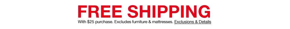 Free shipping with $25 purchase. Excludes furniture and mattresses.