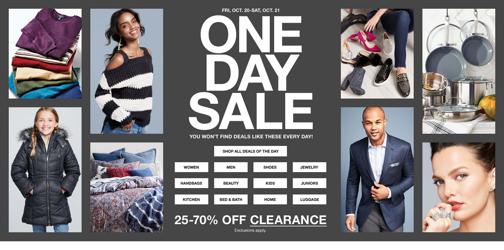 Friday, October 20 through Saturday, October 21. One day sale. You won't find deals like these every day! 25 to 70 percent off clearance. Exclusions apply.