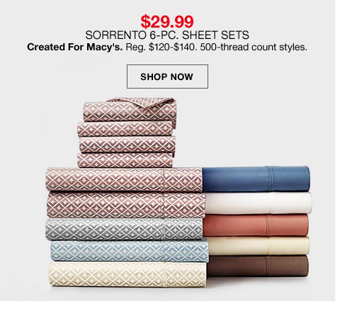 $29.99 Sorrento 6 piece sheet sets created for Macy's. Regular $120 to $140. 500 thread count styles.