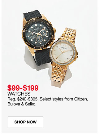 $99 to $199 watches. Regular $240 to $395. Select styles from Citizen, Bulova and Seiko.