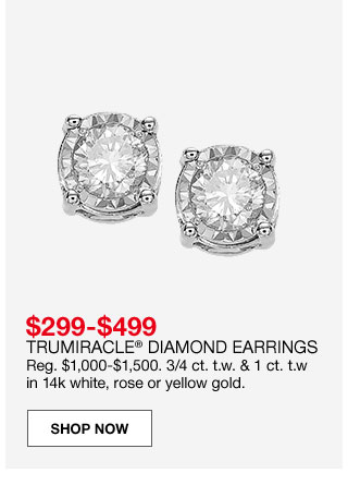 $299 to $499 Trumiracle diamond earrings. Regular $1,000 to $1,500. ¾ carat total weight and 1 carat total weight in 14 karat white, rose or yellow gold.