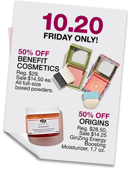 October 20. Friday only! 50 percent off Benefit cosmetics. Regular $29, sale $14.50 each. All full size boxed powders. 50 percent off Origins. Regular $28.50, sale $14.25. GinZing energy boosting moisturizer, 1.7 ounces.