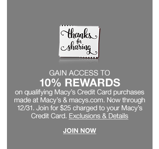 Gain access to 10 percent rewards on qualifying Macy's Credit Card purchases made at Macy's and macys.com. Now through December 31. Join for $25 charged to your Macy's Credit Card.