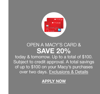 Open a Macy's card and save 20 percent today and tomorrow. Up to a total of $100. Subject to credit approval. A total savings of up to $100 on your Macy's purchases over two days.