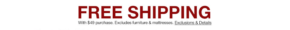 free shipping with $49 purchase. excludes furniture and mattresses.