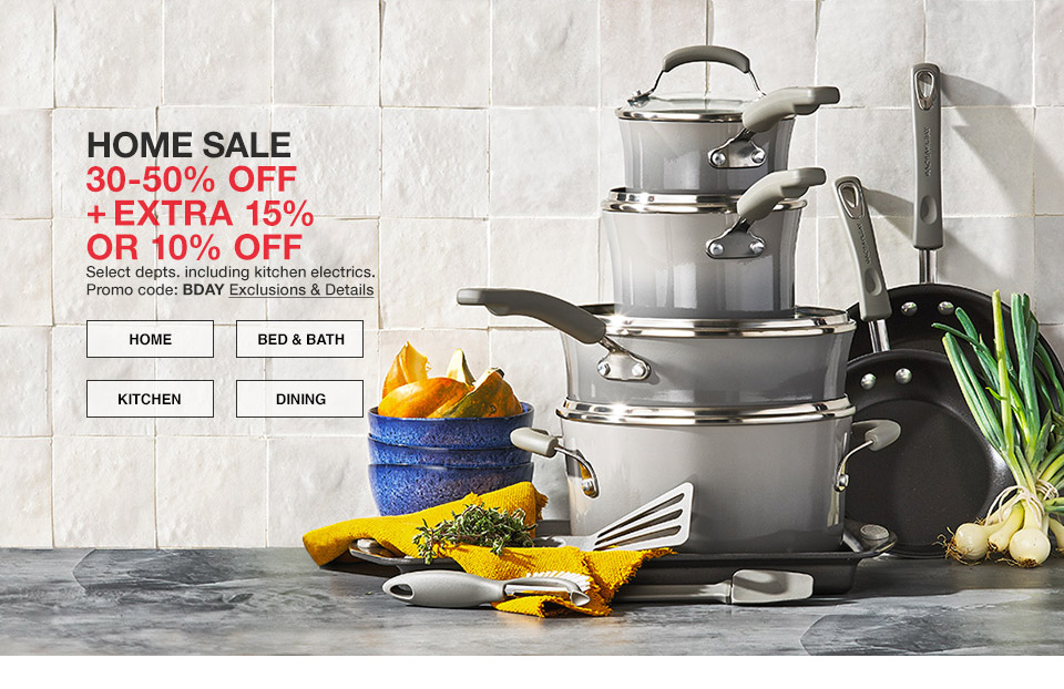 home sale 30 percent to 50 percent off plus extra 15 percent or 10 percent off. select departments including kitchen electrics. promo code. bday