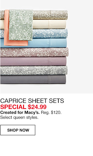 caprice sheet sets special $24.99. created for macys. regular $120. select queen styles.