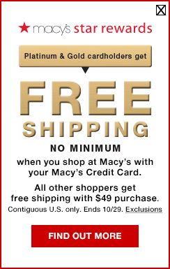 macys star rewards. platinum and gold cardholders get free shipping no minimum when you shop at macys with your macys credit card. all other shoppers get free shipping with $49 purchase. contiguous united states only. ends october 29th.