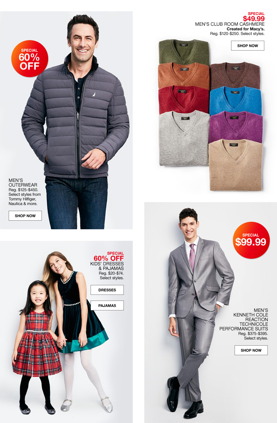 Special 60 percent off mens outerware. Regular 125 to 450 dollars. Select styles from Tommy Hiliger, Nautica and more. Special 49 dollars and 99 cents mens club room cashmere created for macys. Regular 120 to 250 dollars. Select styles. Special 60 percent off kids dresses and pajamas. Regular 20 to 74 dollars. Select styles. Special 99 dollars and 99 cents. Mens Kenneth Cole Reaction technicole performance suits. Regular 375 to 395 dollars. Select styles.
