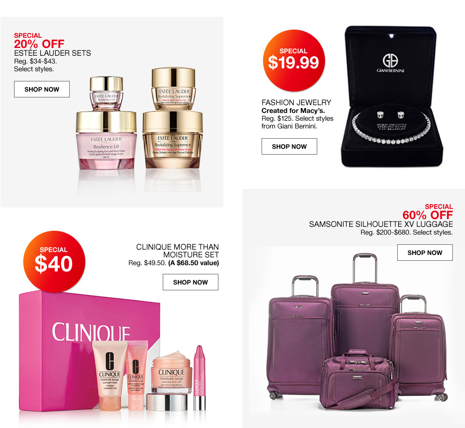 Special 20 percent off estee lauder sets. Regular 34 to 43 dollars. Select styles. Special 19 dollars and 99 cents. Fashion jewelry created for macys. Regular 125 dollars. Select styles from giani bernini. Special 40 dollars. Clinique more than moisture set. Regular 49 dollars 50 cents. A 68 dollar 50 cent value. Special 60 percent off. Samsonite silhouette XV luggage. Regular 200 to 680 dollars. Select styles.