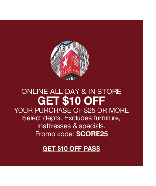 Online all day get 10 dollars off your purchase of 25 dollars or more. Select departments. Excludes furniture, mattresses and specials. Promo code score25.