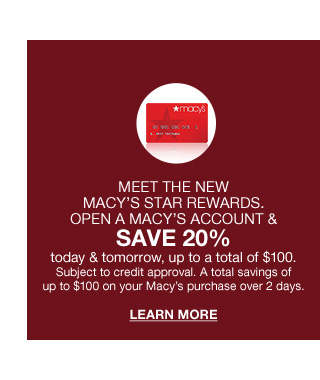 Meet the new macys star rewards. Open a macys account and save 20 percent today and tomorrow, up to a total of 100 dollars. Subject to credit approval. A total savings of up to 100. Subject to credit approval. A total savings of up to 100 dollars on your macys purchase over 2 days.