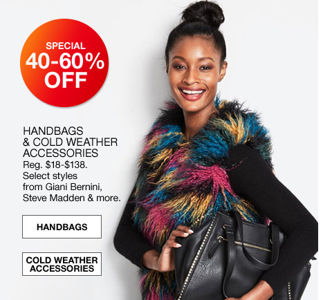 specal 40 to 60% off handbags and cold weather accessories regularly $18.00 to $138.00 select styles from giani bernini, steve madden and more.