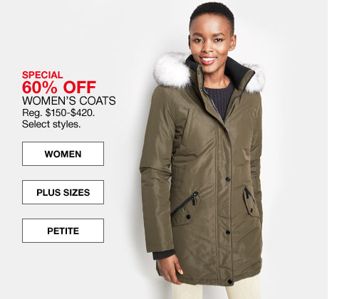 special 60% off women's coats regularly $150.00 to $420.00. select styles.