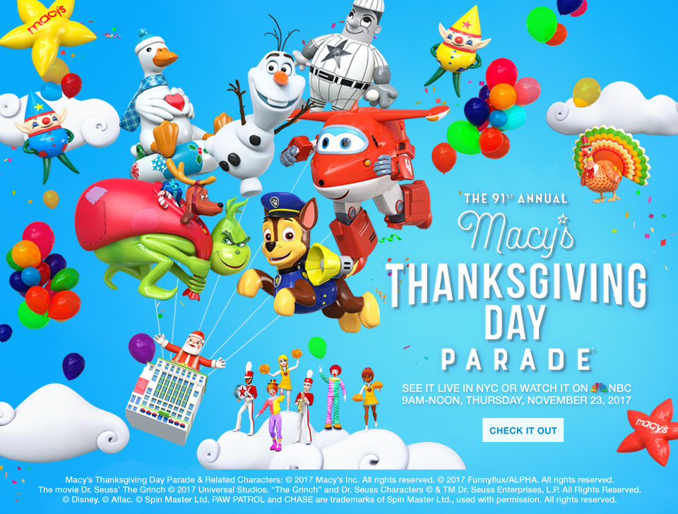 the ninety first annual macys thanksgiving day parade. See it live in NYC or watch it on NBC. 9 AM to noon, thursday november 23 2017. Macys thanksgiving day parade and related characters. Copyright 2017 macys inc. All rights reserved. Copyright 2017 funnyflux alpha. All rights reserved. The movie dr Seuss the grinch copyright 2017 universal studios. The grinch and dr seuss characters copyright and trademark dr suess enterprises LP all rights reserved. Copyright disney. Copyright aflac. Copyright spin master ltd. Paw patrol and chase a trademarks of spinmaster ltd, used with permission. All rights reserved.