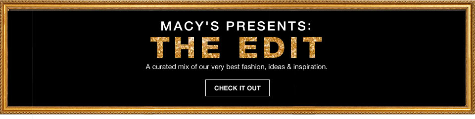 Macys presents the edit. A curated mix of our very best fashion, ideas and inspiration.