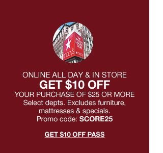 Online all day and in store day get 10 dollars off your purchase of 25 dollars or more. Select departments. Excludes furniture, mattresses and specials. Promo code score25.