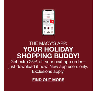 The macys app. Your holiday shopping buddy. Get extra 25 percent off your next app order just dowload it now. New app users only. Exclusions apply.