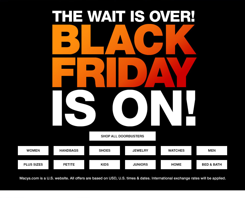 the wait is over! black friday is on! macys.com is a united states website. all offers are based on USD, united states times and dates. international exchange rates will be applied.