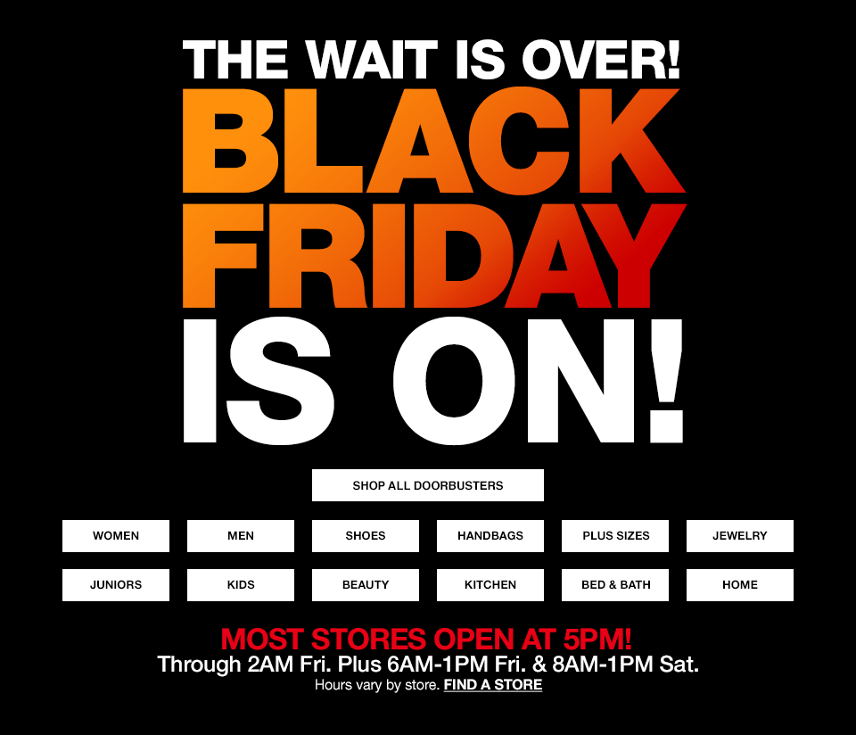 The wait is over! Black friday is on. Most stores open at 5PM! Through 2AM Friday Plus 6AM to 1PM Friday and 8AM to 1PM Saturday. Hours vary by store.