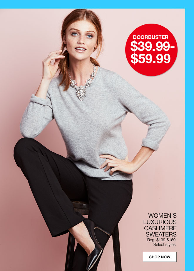 Doorbuster $39.99 to $59.99. Women's luxurious cashmere sweaters. Regular $139 to $169. Select styles.