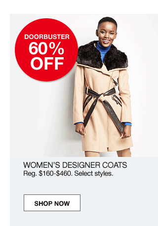 doorbuster 60% off. Women's designer coats. Regular $160 to $460. Select styles.