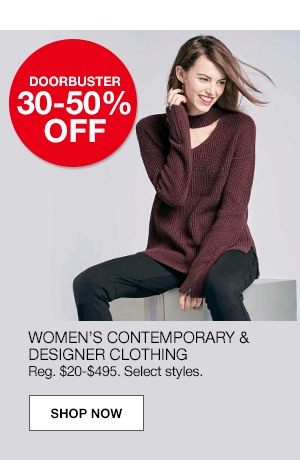 Doorbuster 30 to 50% off. Women's contemporary and designer clothing. Regular $20 to $495. Select styles..