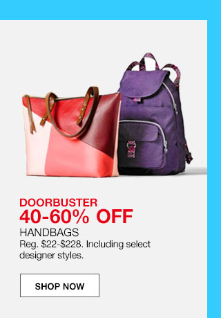 doorbuster 40 to 60% off. handbags Regular $22 to $228. Including select designer styles.